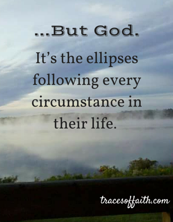 But God. It's the ellipses following every circumstance in their life.