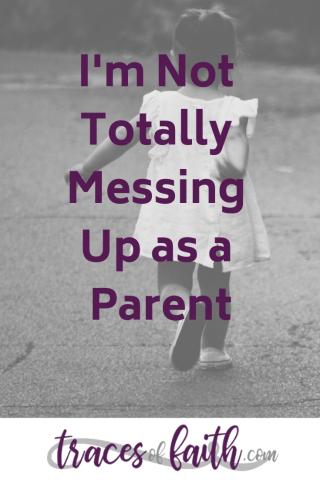 I'm Not Totally Messing Up As A Parent #parentingtip #motherhood #encouragement